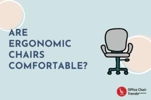 Are Ergonomic Chairs Comfortable
